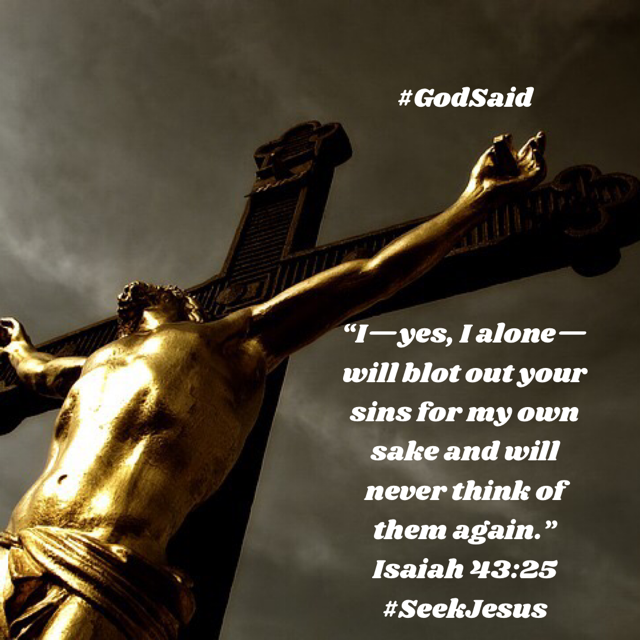 God Said, I—yes, I alone—will blot out your sins for my own sake     and will never think of them again. Isaiah 43:25