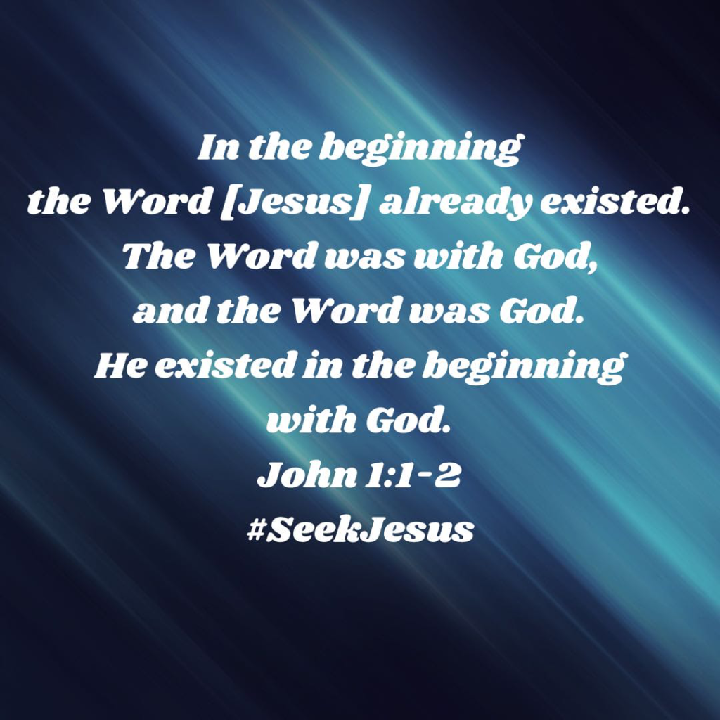 """In the beginning the Word {Jesus} already existed. The Word was with God, and the Word was God. He existed in the beginning with God."