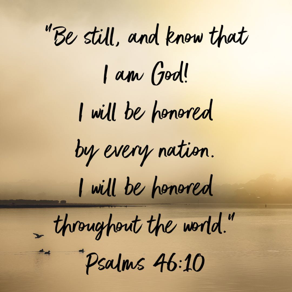 """""""Be still, and know that I am God!     I will be honored by every nation.     I will be honored throughout the world."""" Psalm 46:10"""
