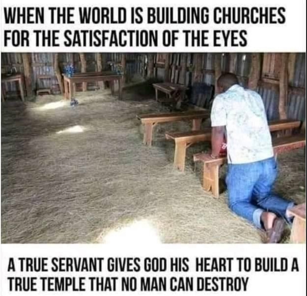 When the world is building churches for the satisfaction of the eyes, a true servant gives God his heart to build a true temple that no man can destroy.
