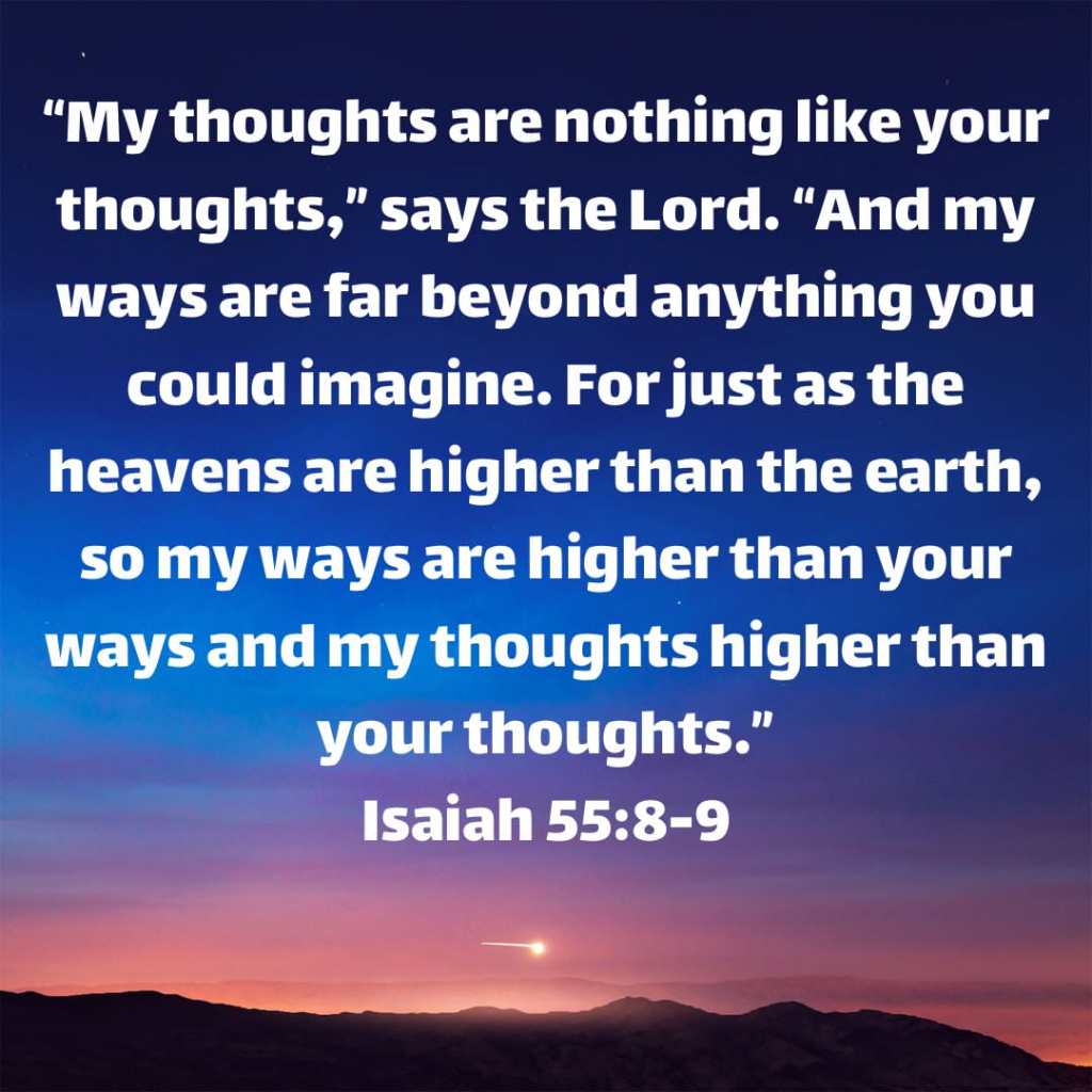 """""""My thoughts are nothing like your thoughts,"""" says the Lord. """"And my ways are far beyond anything you could imagine. For just as the heavens are higher than the earth, so my ways are higher than your ways and my thoughts higher than your thoughts."""