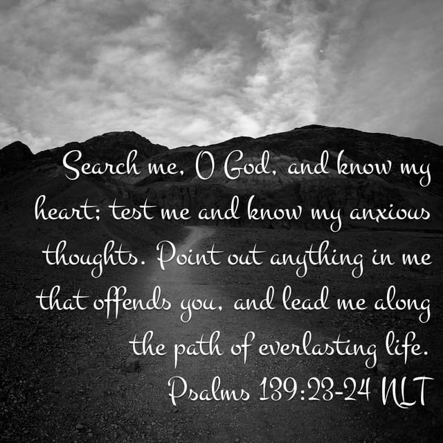 Search me, O God, and know my heart; test me and know my anxious thoughts.Point out anything in me that offends you,and lead me along the path of everlasting life.